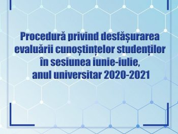 Procedura privind desfășurarea evaluării cunoștințelor studenților în sesiunea iunie-iulie